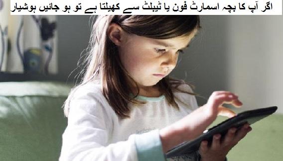 اگر آپ کا بچہ اسمارٹ فون یا ٹیبلٹ سے کھیلتا ہے تو ہو جائیں ہوشیار
